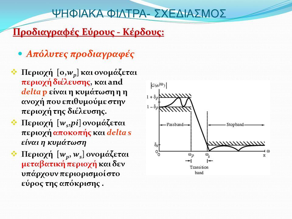 ΨΗΦΙΑΚΑ ΦΙΛΤΡΑ- ΣΧΕΔΙΑΣΜΟΣ  Απόλυτες προδιαγραφές Προδιαγραφές Εύρους - Κέρδους:  Περιοχή [0,w p ] και ονομάζεται περιοχή διέλευσης, και and delta p είναι η κυμάτωση η η ανοχή που επιθυμούμε στην περιοχή της διέλευσης.