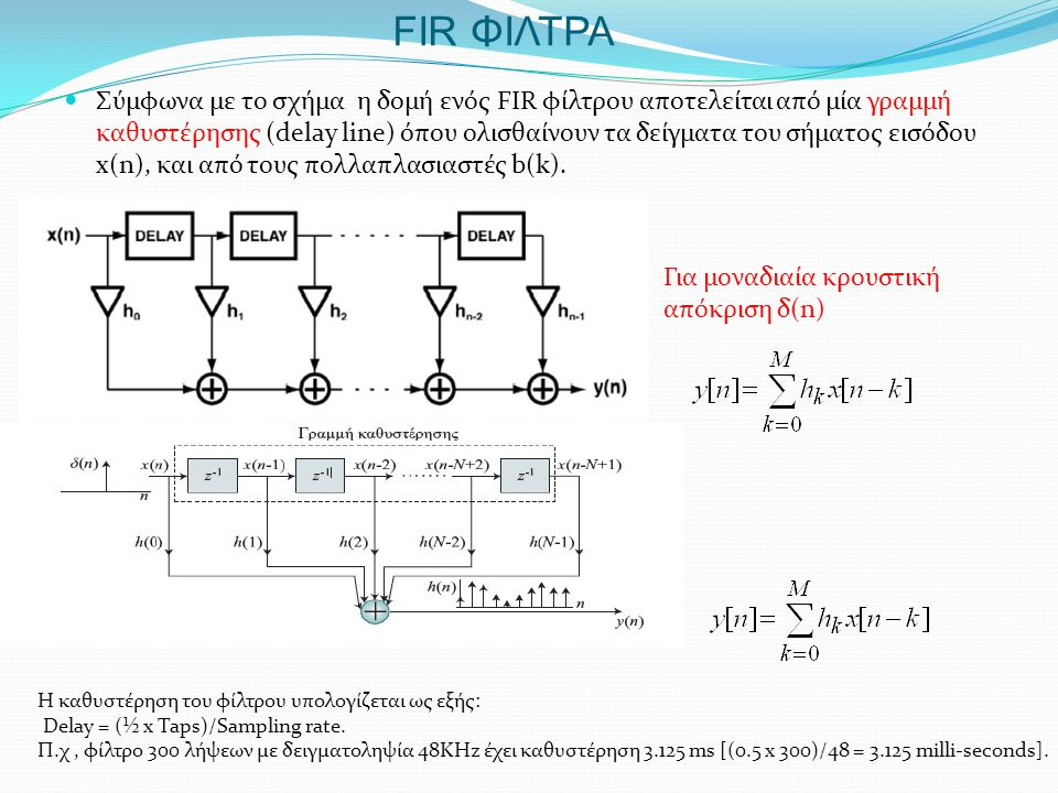 FIR ΦΙΛΤΡΑ  Σύμφωνα με το σχήμα η δομή ενός FIR φίλτρου αποτελείται από μία γραμμή καθυστέρησης (delay line) όπου ολισθαίνουν τα δείγματα του σήματος εισόδου x(n), και από τους πολλαπλασιαστές b(k).