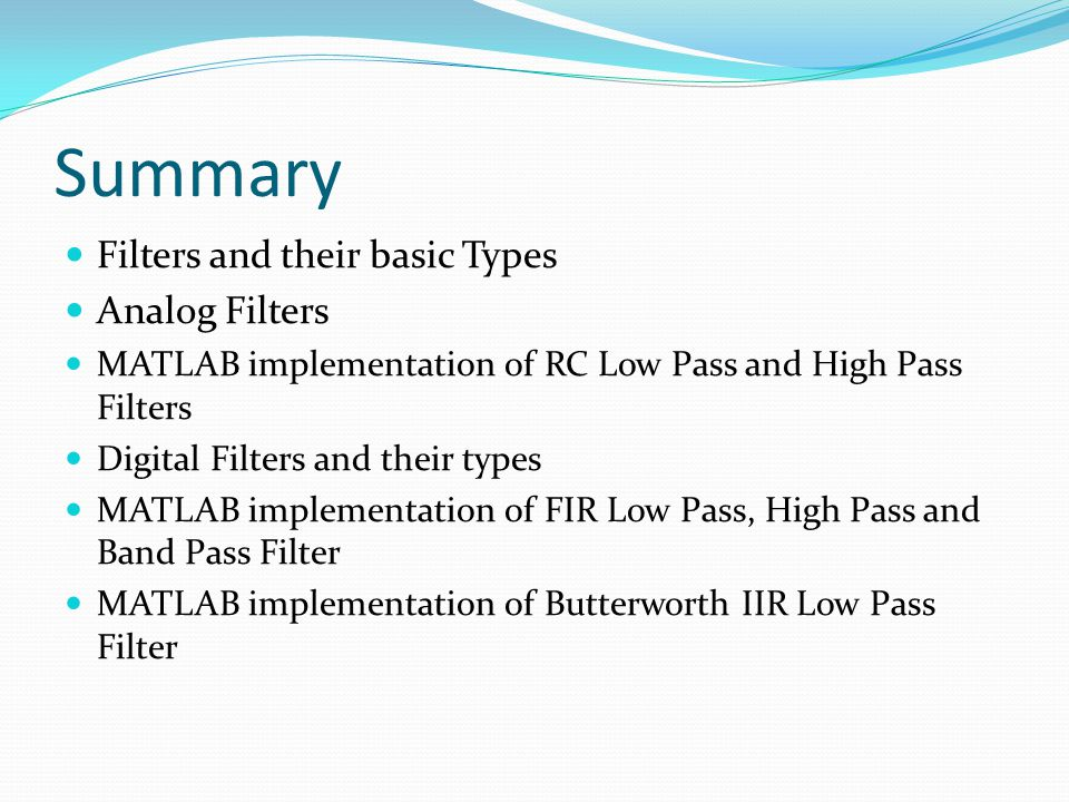 Summary  Filters and their basic Types  Analog Filters  MATLAB implementation of RC Low Pass and High Pass Filters  Digital Filters and their type