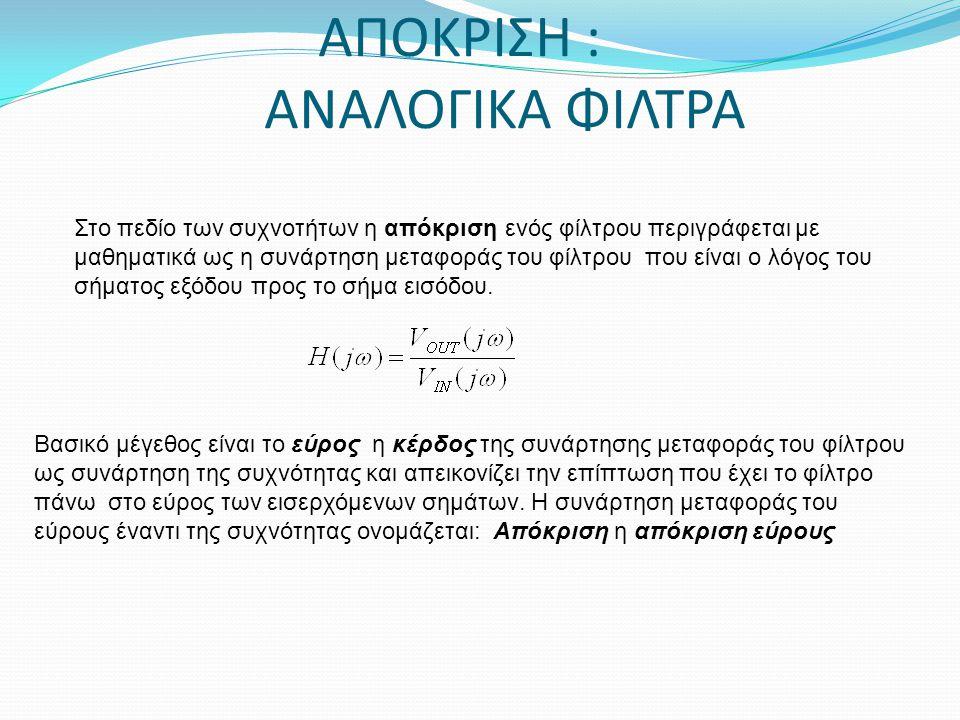 ΑΠΟΚΡΙΣΗ : ΑΝΑΛΟΓΙΚΑ ΦΙΛΤΡΑ Στο πεδίο των συχνοτήτων η απόκριση ενός φίλτρου περιγράφεται με μαθηματικά ως η συνάρτηση μεταφοράς του φίλτρου που είναι ο λόγος του σήματος εξόδου προς το σήμα εισόδου.