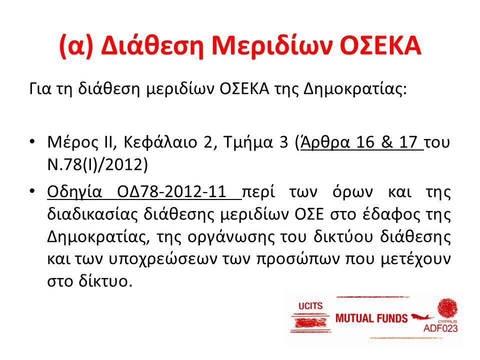 (α) Διάθεση Μεριδίων ΟΣΕΚΑ Για τη διάθεση μεριδίων ΟΣΕΚΑ της Δημοκρατίας: • Μέρος ΙΙ, Κεφάλαιο 2, Τμήμα 3 (Άρθρα 16 & 17 του Ν.78(Ι)/2012) • Οδηγία ΟΔ