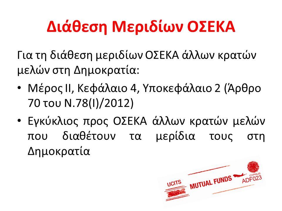 Διάθεση Μεριδίων ΟΣΕΚΑ Για τη διάθεση μεριδίων ΟΣΕΚΑ άλλων κρατών μελών στη Δημοκρατία: • Μέρος ΙΙ, Κεφάλαιο 4, Υποκεφάλαιο 2 (Άρθρο 70 του Ν.78(Ι)/20