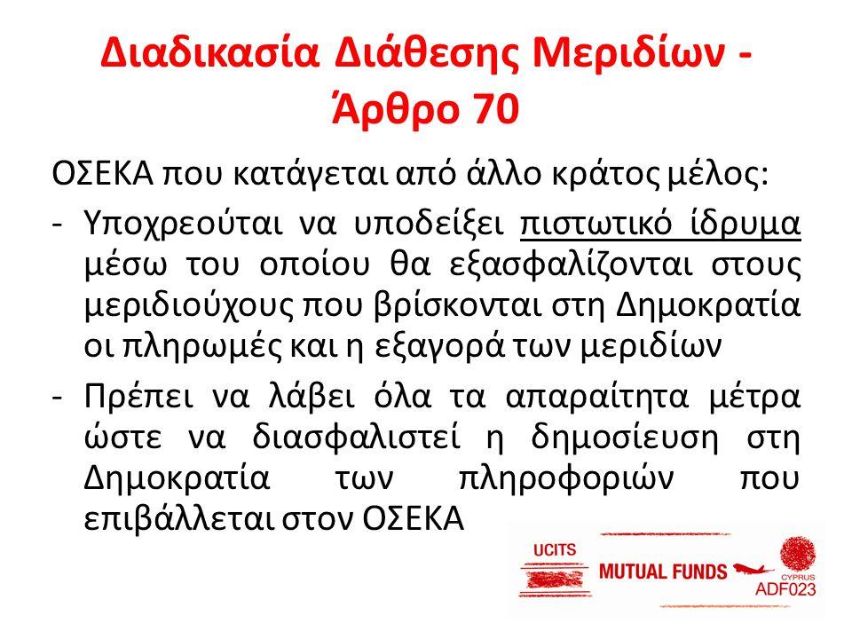 Διαδικασία Διάθεσης Μεριδίων - Άρθρο 70 ΟΣΕΚΑ που κατάγεται από άλλο κράτος μέλος: -Υποχρεούται να υποδείξει πιστωτικό ίδρυμα μέσω του οποίου θα εξασφ