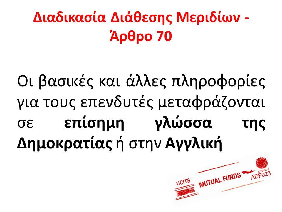 Διαδικασία Διάθεσης Μεριδίων - Άρθρο 70 Οι βασικές και άλλες πληροφορίες για τους επενδυτές μεταφράζονται σε επίσημη γλώσσα της Δημοκρατίας ή στην Αγγ