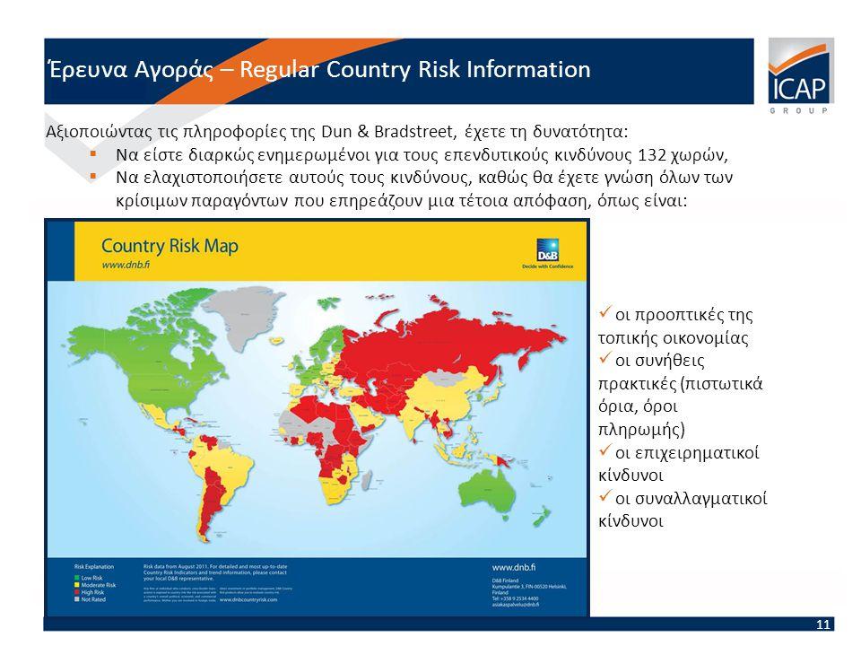 Έρευνα Αγοράς – Regular Country Risk Information 11  οι προοπτικές της τοπικής οικονομίας  οι συνήθεις πρακτικές (πιστωτικά όρια, όροι πληρωμής)  ο