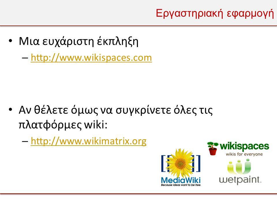 Εργαστηριακή εφαρμογή • Μια ευχάριστη έκπληξη – http://www.wikispaces.com http://www.wikispaces.com • Αν θέλετε όμως να συγκρίνετε όλες τις πλατφόρμες wiki: – http://www.wikimatrix.org http://www.wikimatrix.org
