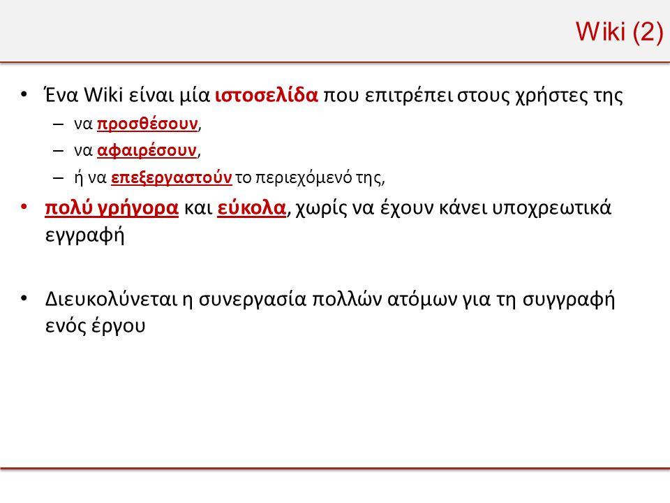 Wiki (2) • Ένα Wiki είναι μία ιστοσελίδα που επιτρέπει στους χρήστες της – να προσθέσουν, – να αφαιρέσουν, – ή να επεξεργαστούν το περιεχόμενό της, • πολύ γρήγορα και εύκολα, χωρίς να έχουν κάνει υποχρεωτικά εγγραφή • Διευκολύνεται η συνεργασία πολλών ατόμων για τη συγγραφή ενός έργου