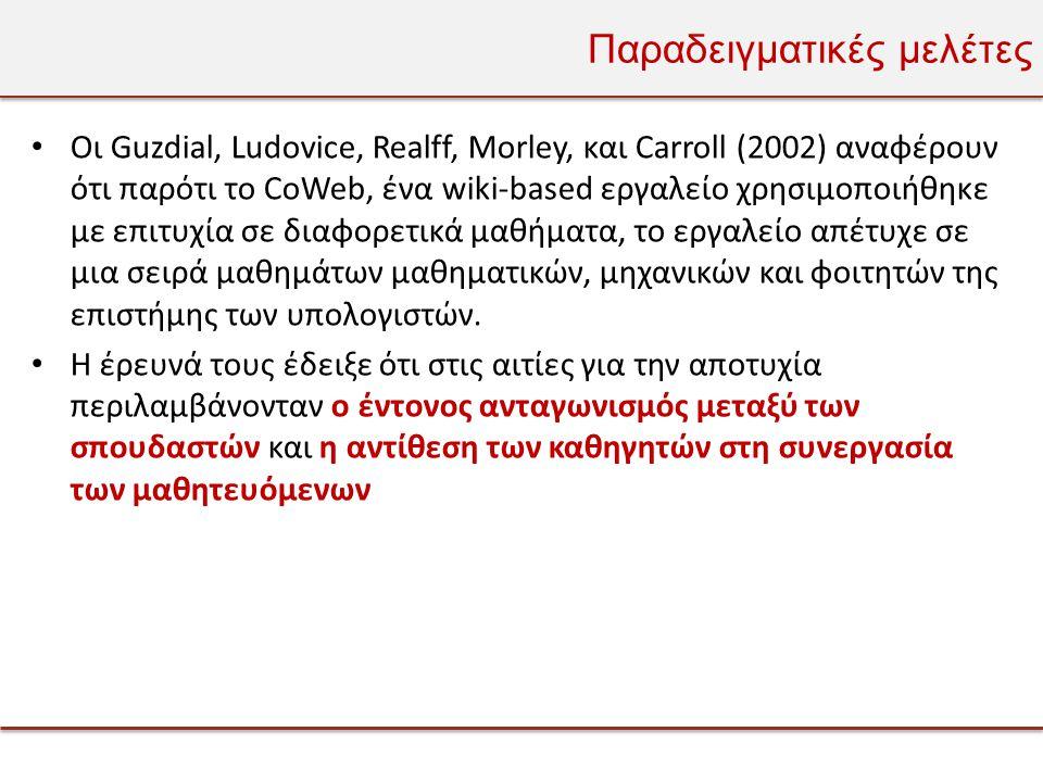 Παραδειγματικές μελέτες • Οι Guzdial, Ludovice, Realff, Morley, και Carroll (2002) αναφέρουν ότι παρότι το CoWeb, ένα wiki-based εργαλείο χρησιμοποιήθηκε με επιτυχία σε διαφορετικά μαθήματα, το εργαλείο απέτυχε σε μια σειρά μαθημάτων μαθηματικών, μηχανικών και φοιτητών της επιστήμης των υπολογιστών.