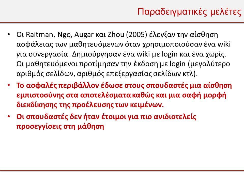 Παραδειγματικές μελέτες • Οι Raitman, Ngo, Augar και Zhou (2005) έλεγξαν την αίσθηση ασφάλειας των μαθητευόμενων όταν χρησιμοποιούσαν ένα wiki για συνεργασία.