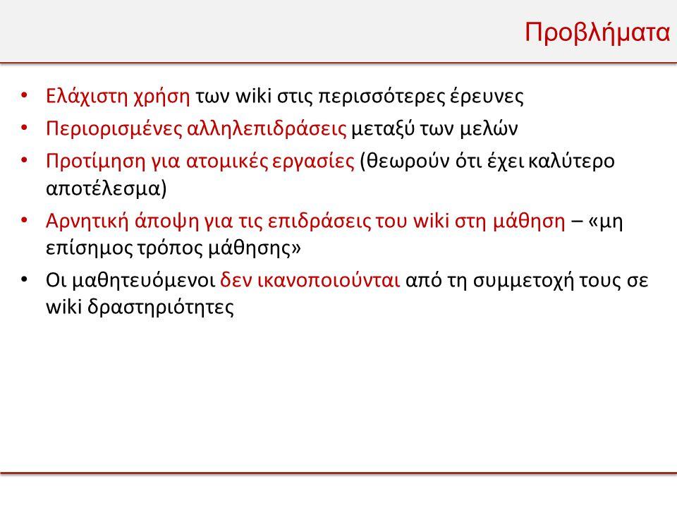 Προβλήματα • Ελάχιστη χρήση των wiki στις περισσότερες έρευνες • Περιορισμένες αλληλεπιδράσεις μεταξύ των μελών • Προτίμηση για ατομικές εργασίες (θεωρούν ότι έχει καλύτερο αποτέλεσμα) • Αρνητική άποψη για τις επιδράσεις του wiki στη μάθηση – «μη επίσημος τρόπος μάθησης» • Οι μαθητευόμενοι δεν ικανοποιούνται από τη συμμετοχή τους σε wiki δραστηριότητες