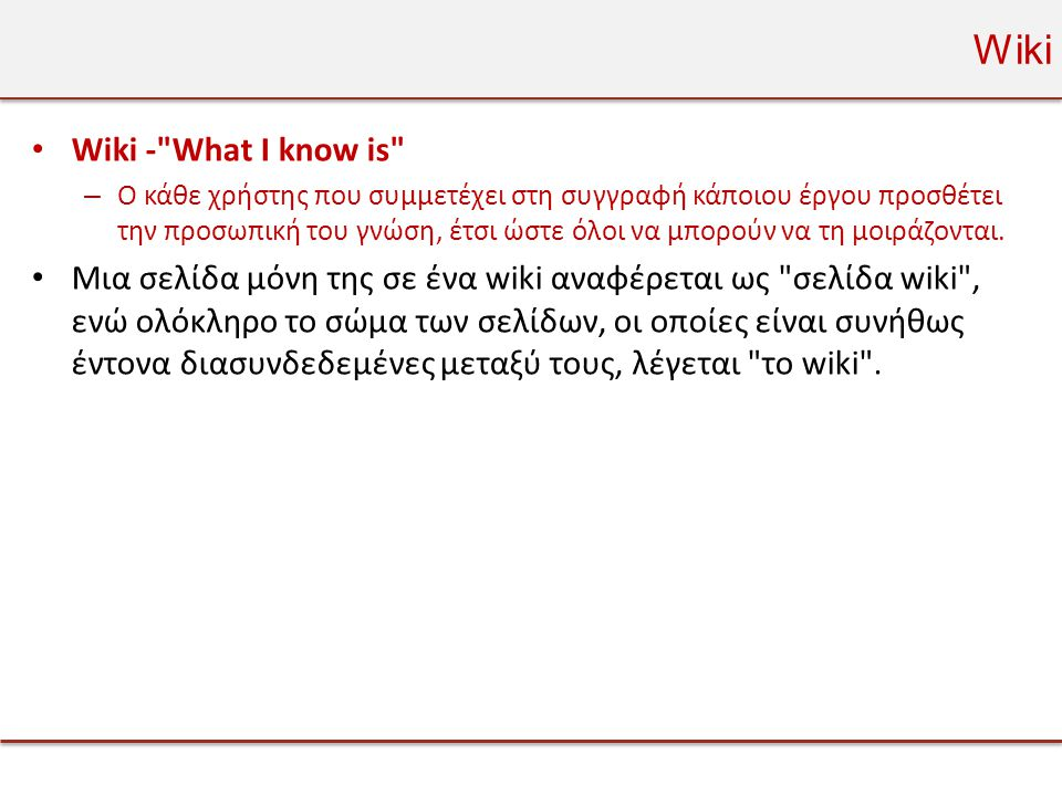 Wiki • Wiki - What I know is – Ο κάθε χρήστης που συμμετέχει στη συγγραφή κάποιου έργου προσθέτει την προσωπική του γνώση, έτσι ώστε όλοι να μπορούν να τη μοιράζονται.