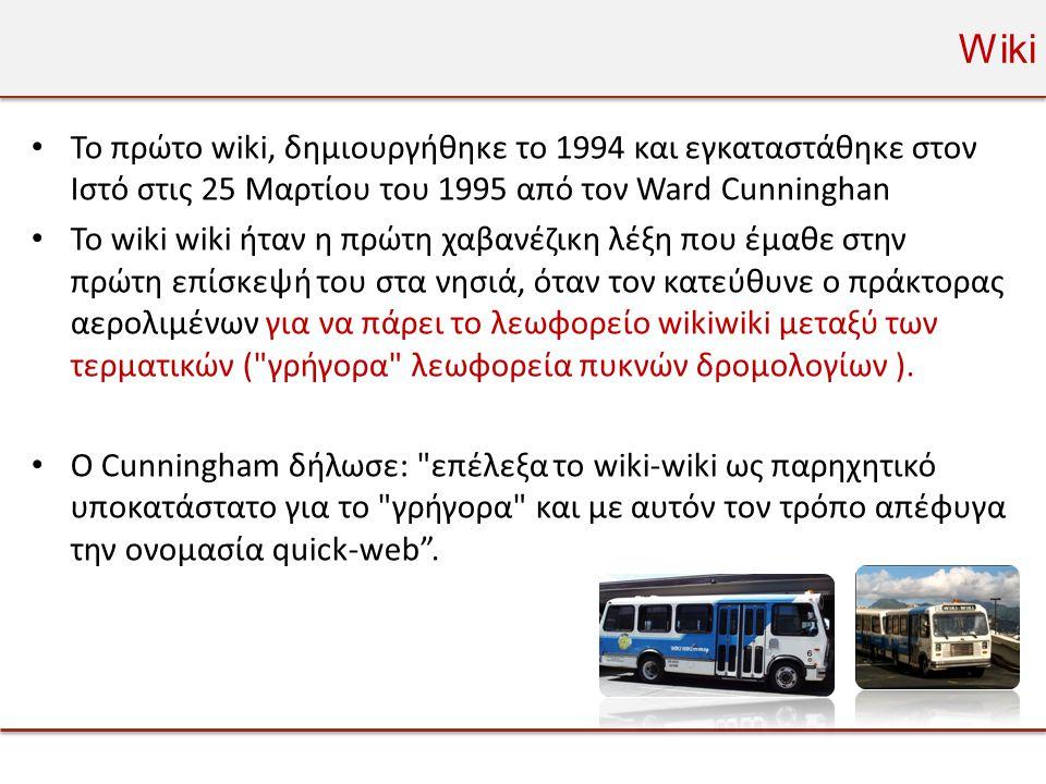 Wiki • Το πρώτο wiki, δημιουργήθηκε το 1994 και εγκαταστάθηκε στον Ιστό στις 25 Μαρτίου του 1995 από τον Ward Cunninghan • Το wiki wiki ήταν η πρώτη χαβανέζικη λέξη που έμαθε στην πρώτη επίσκεψή του στα νησιά, όταν τον κατεύθυνε ο πράκτορας αερολιμένων για να πάρει το λεωφορείο wikiwiki μεταξύ των τερματικών ( γρήγορα λεωφορεία πυκνών δρομολογίων ).
