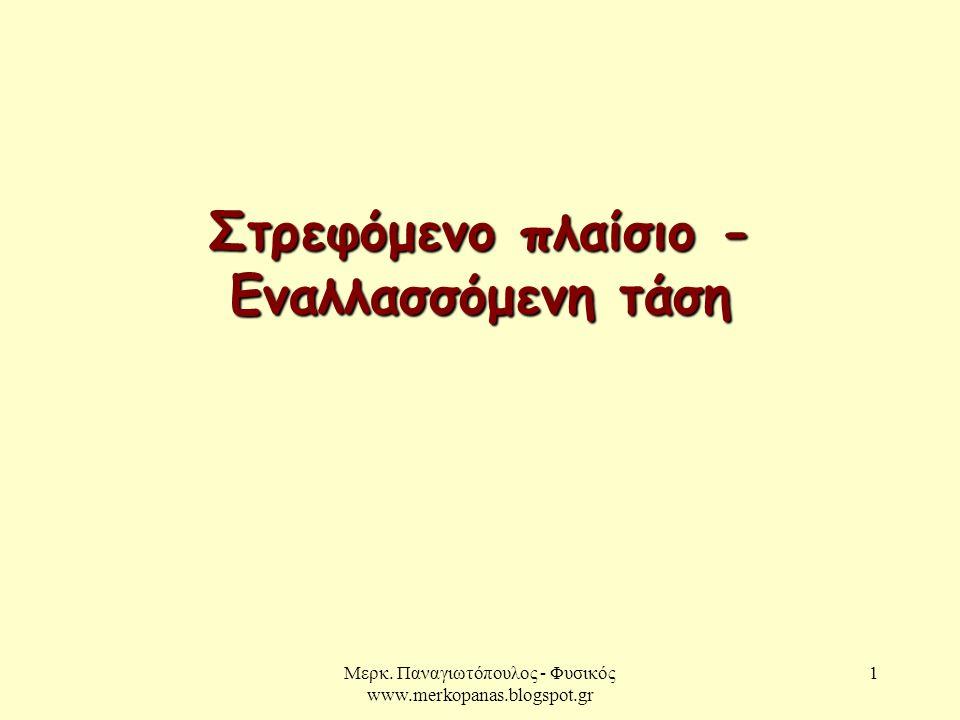 Μερκ. Παναγιωτόπουλος - Φυσικός www.merkopanas.blogspot.gr 1 Στρεφόμενο πλαίσιο - Εναλλασσόμενη τάση