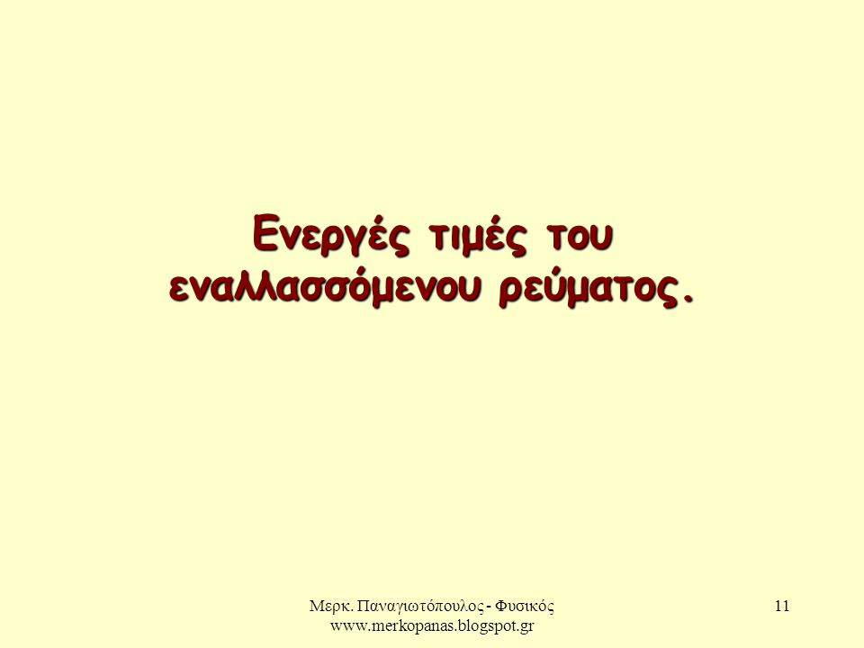 Μερκ. Παναγιωτόπουλος - Φυσικός www.merkopanas.blogspot.gr 11 Ενεργές τιμές του εναλλασσόμενου ρεύματος.