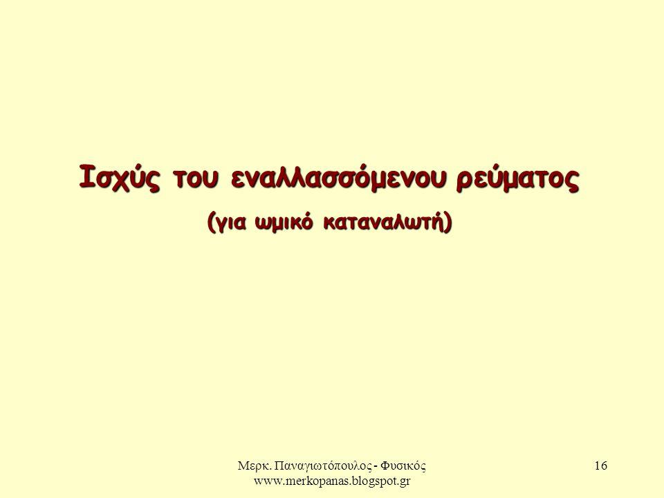 Μερκ. Παναγιωτόπουλος - Φυσικός www.merkopanas.blogspot.gr 16 Ισχύς του εναλλασσόμενου ρεύματος (για ωμικό καταναλωτή)