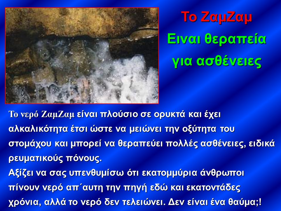 Το νερό ΖαμΖαμ είναι πλούσιο σε ορυκτά και έχει αλκαλικότητα έτσι ώστε να μειώνει την οξύτητα του στομάχου και μπορεί να θεραπεύει πολλές ασθένειες, ε