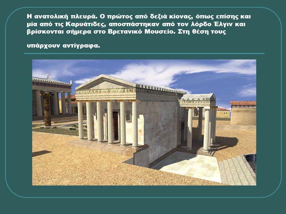 Η ανατολική πλευρά. Ο πρώτος από δεξιά κίονας, όπως επίσης και μία από τις Καρυάτιδες, αποσπάστηκαν από τον λόρδο Έλγιν και βρίσκονται σήμερα στο Βρετ