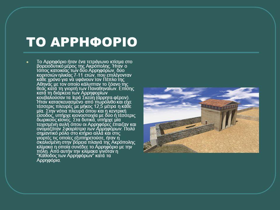 ΤΟ ΑΡΡΗΦΟΡΙΟ  Το Αρρηφόριο ήταν ένα τετράγωνο κτίσμα στο βορειοδυτικό μέρος της Ακρόπολης. Ήταν ο τόπος κατοικίας των δύο Αρρηφόρων, δύο κοριτσιών ηλ