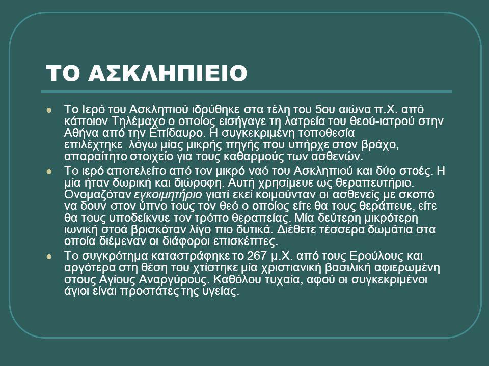 ΤΟ ΑΣΚΛΗΠΙΕΙΟ  Το Ιερό του Ασκληπιού ιδρύθηκε στα τέλη του 5ου αιώνα π.Χ. από κάποιον Τηλέμαχο ο οποίος εισήγαγε τη λατρεία του θεού-ιατρού στην Αθήν