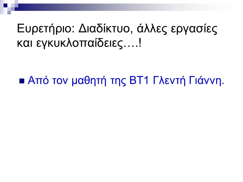 Ευρετήριο: Διαδίκτυο, άλλες εργασίες και εγκυκλοπαίδειες….!  Από τον μαθητή της ΒΤ1 Γλεντή Γιάννη.