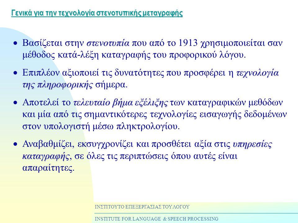 ΙΝΣΤΙΤΟΥΤΟ ΕΠΕΞΕΡΓΑΣΙΑΣ ΤΟΥ ΛΟΓΟΥ INSTITUTE FOR LANGUAGE & SPEECH PROCESSING Γενικά για την τεχνολογία στενοτυπικής μεταγραφής στενοτυπία  Βασίζεται στην στενοτυπία που από το 1913 χρησιμοποιείται σαν μέθοδος κατά-λέξη καταγραφής του προφορικού λόγου.