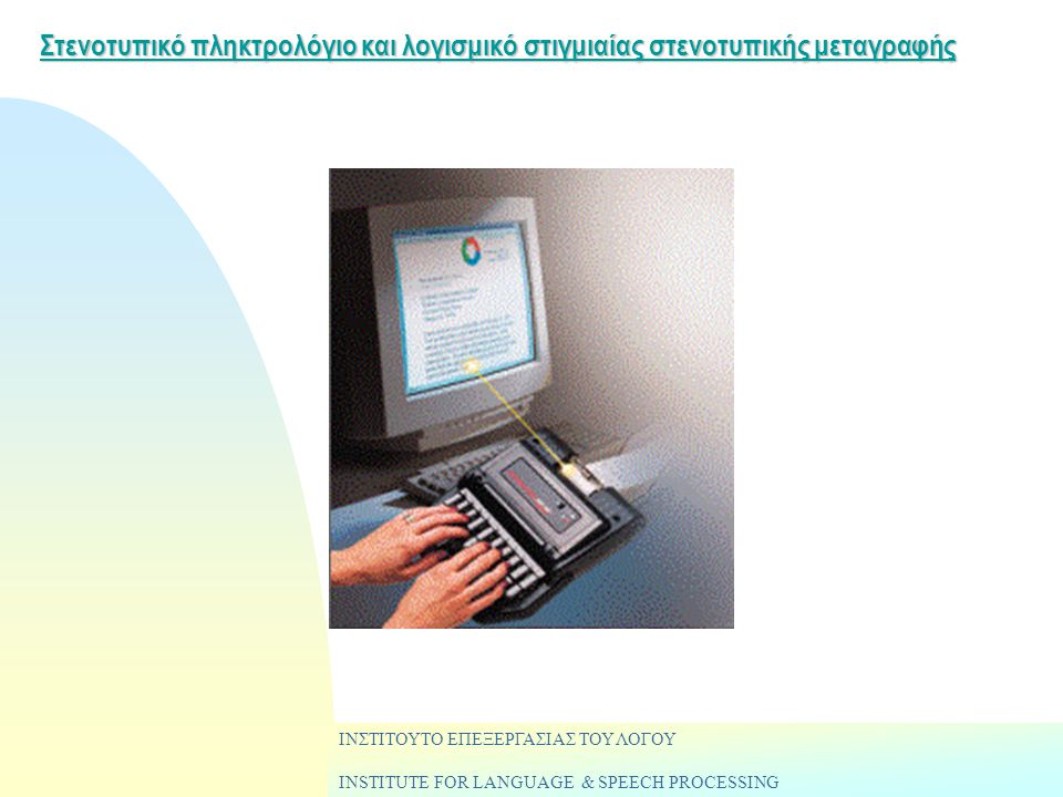 Στενοτυπικό πληκτρολόγιο και λογισμικό στιγμιαίας στενοτυπικής μεταγραφής ΙΝΣΤΙΤΟΥΤΟ ΕΠΕΞΕΡΓΑΣΙΑΣ ΤΟΥ ΛΟΓΟΥ INSTITUTE FOR LANGUAGE & SPEECH PROCESSING
