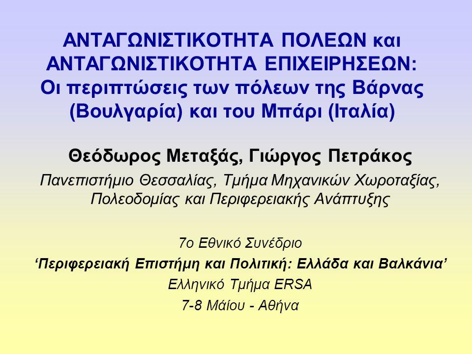 ΑΝΤΑΓΩΝΙΣΤΙΚΟΤΗΤΑ ΠΟΛΕΩΝ και ΑΝΤΑΓΩΝΙΣΤΙΚΟΤΗΤΑ ΕΠΙΧΕΙΡΗΣΕΩΝ: Οι περιπτώσεις των πόλεων της Βάρνας (Βουλγαρία) και του Μπάρι (Ιταλία) Θεόδωρος Μεταξάς, Γιώργος Πετράκος Πανεπιστήμιο Θεσσαλίας, Τμήμα Μηχανικών Χωροταξίας, Πολεοδομίας και Περιφερειακής Ανάπτυξης 7ο Εθνικό Συνέδριο 'Περιφερειακή Επιστήμη και Πολιτική: Ελλάδα και Βαλκάνια' Ελληνικό Τμήμα ERSA 7-8 Μάίου - Αθήνα