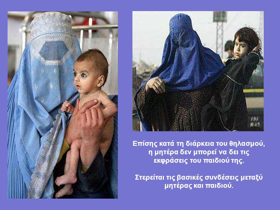 Κάτω από την μπούρκα το παιδί δεν μπορεί να δει το βλέμμα της μητέρας του, το πρόσωπό της δεν υπάρχει, η φωνή της έχει αλλάξει και δεν υπάρχει καμία ε