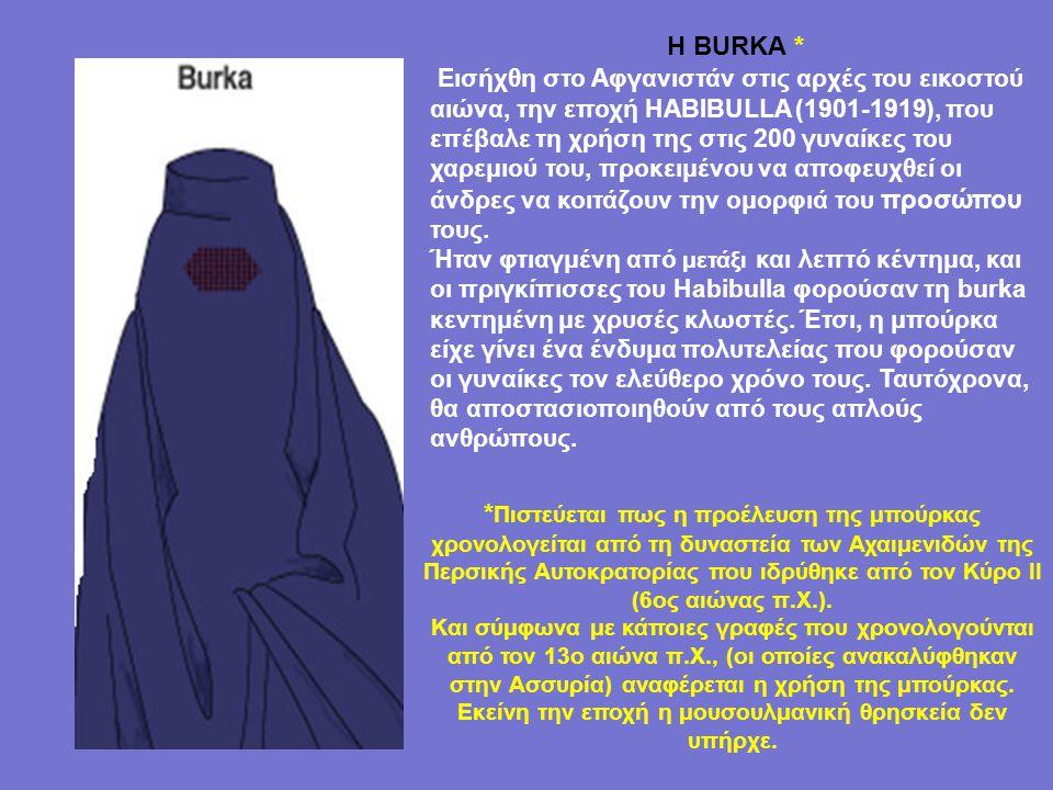 Η BURKA * Εισήχθη στο Αφγανιστάν στις αρχές του εικοστού αιώνα, την εποχή HABIBULLA (1901-1919), που επέβαλε τη χρήση της στις 200 γυναίκες του χαρεμιού του, προκειμένου να αποφευχθεί οι άνδρες να κοιτάζουν την ομορφιά του προσώπου τους.