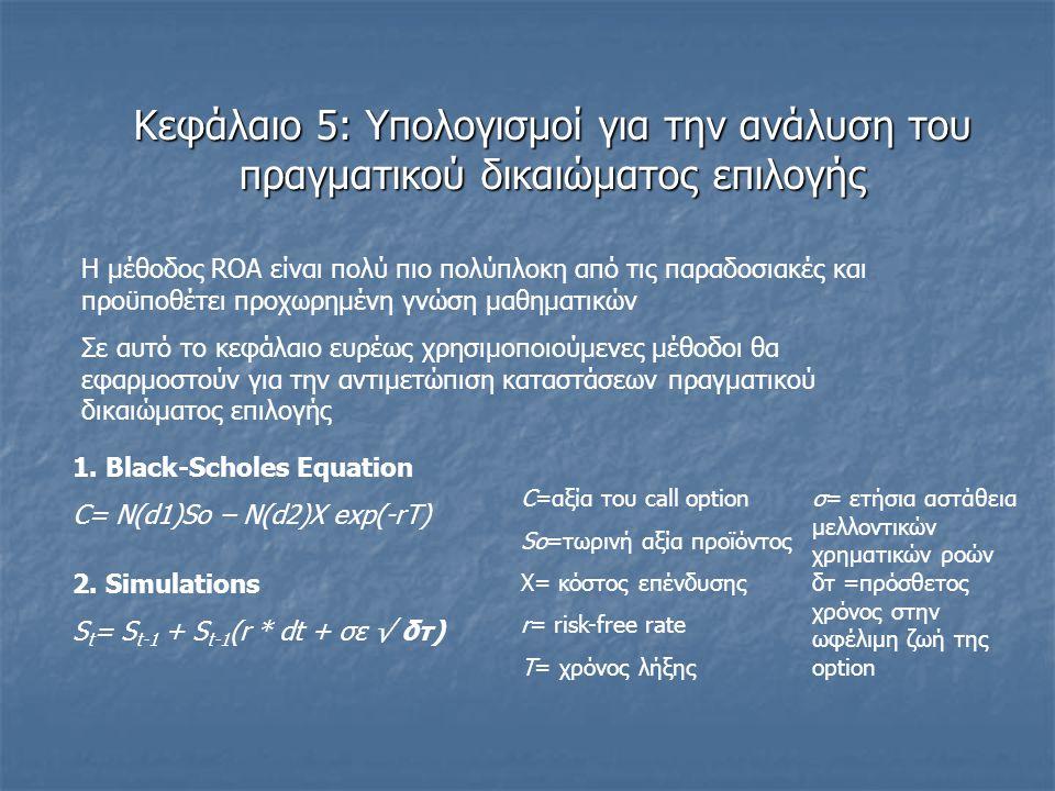 Κεφάλαιο 5: Υπολογισμοί για την ανάλυση του πραγματικού δικαιώματος επιλογής Η μέθοδος ROA είναι πολύ πιο πολύπλοκη από τις παραδοσιακές και προϋποθέτει προχωρημένη γνώση μαθηματικών Σε αυτό το κεφάλαιο ευρέως χρησιμοποιούμενες μέθοδοι θα εφαρμοστούν για την αντιμετώπιση καταστάσεων πραγματικού δικαιώματος επιλογής 1.