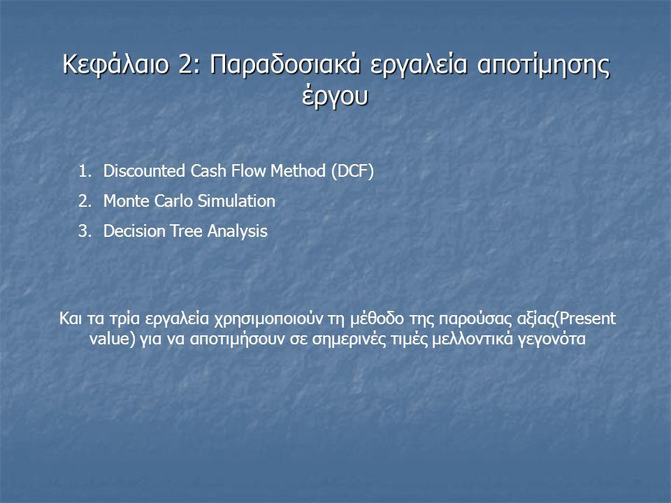 Κεφάλαιο 2: Παραδοσιακά εργαλεία αποτίμησης έργου 1.Discounted Cash Flow Method (DCF) 2.Monte Carlo Simulation 3.Decision Tree Analysis Και τα τρία εργαλεία χρησιμοποιούν τη μέθοδο της παρούσας αξίας(Present value) για να αποτιμήσουν σε σημερινές τιμές μελλοντικά γεγονότα