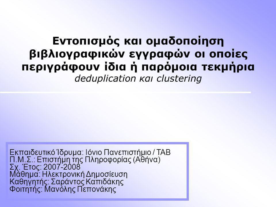 Εντοπισμός και ομαδοποίηση βιβλιογραφικών εγγραφών οι οποίες περιγράφουν ίδια ή παρόμοια τεκμήρια deduplication και clustering Εκπαιδευτικό Ίδρυμα: Ιόνιο Πανεπιστήμιο / ΤΑΒ Π.Μ.Σ.: Επιστήμη της Πληροφορίας (Αθήνα) Σχ.