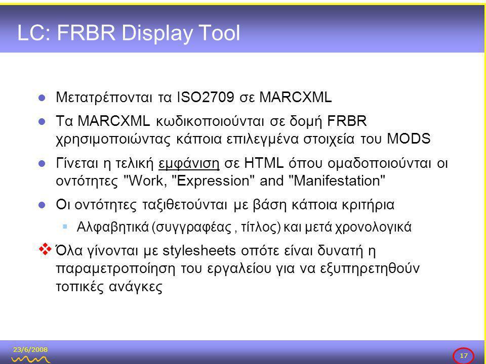 23/6/2008 17 LC: FRBR Display Tool  Μετατρέπονται τα ISO2709 σε MARCXML  Τα MARCXML κωδικοποιούνται σε δομή FRBR χρησιμοποιώντας κάποια επιλεγμένα στοιχεία του MODS  Γίνεται η τελική εμφάνιση σε HTML όπου ομαδοποιούνται οι οντότητες Work, Expression and Manifestation  Οι οντότητες ταξιθετούνται με βάση κάποια κριτήρια  Αλφαβητικά (συγγραφέας, τίτλος) και μετά χρονολογικά  Όλα γίνονται με stylesheets οπότε είναι δυνατή η παραμετροποίηση του εργαλείου για να εξυπηρετηθούν τοπικές ανάγκες