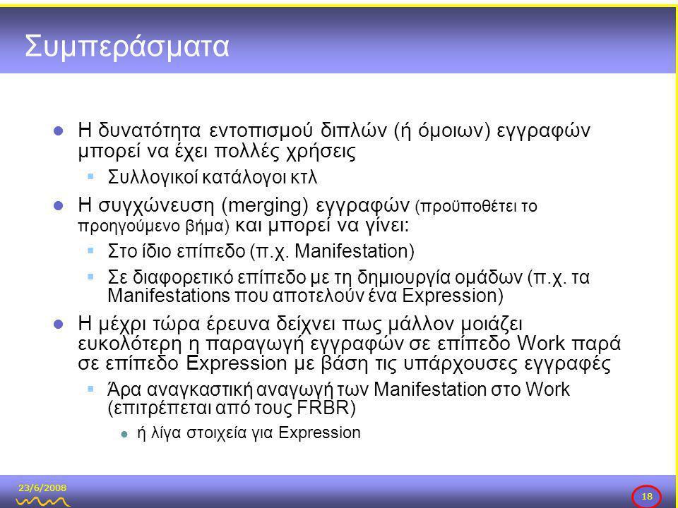 23/6/2008 18 Συμπεράσματα  Η δυνατότητα εντοπισμού διπλών (ή όμοιων) εγγραφών μπορεί να έχει πολλές χρήσεις  Συλλογικοί κατάλογοι κτλ  Η συγχώνευση (merging) εγγραφών (προϋποθέτει το προηγούμενο βήμα) και μπορεί να γίνει:  Στο ίδιο επίπεδο (π.χ.