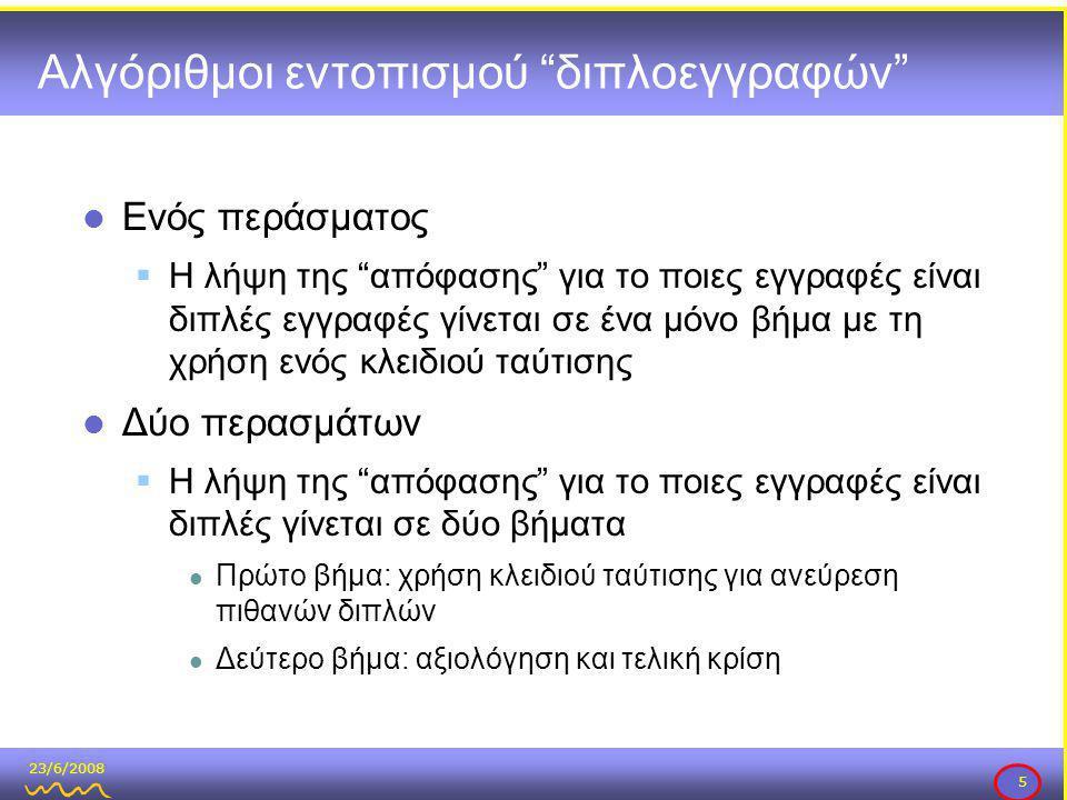 23/6/2008 5 Αλγόριθμοι εντοπισμού διπλοεγγραφών  Ενός περάσματος  Η λήψη της απόφασης για το ποιες εγγραφές είναι διπλές εγγραφές γίνεται σε ένα μόνο βήμα με τη χρήση ενός κλειδιού ταύτισης  Δύο περασμάτων  Η λήψη της απόφασης για το ποιες εγγραφές είναι διπλές γίνεται σε δύο βήματα  Πρώτο βήμα: χρήση κλειδιού ταύτισης για ανεύρεση πιθανών διπλών  Δεύτερο βήμα: αξιολόγηση και τελική κρίση