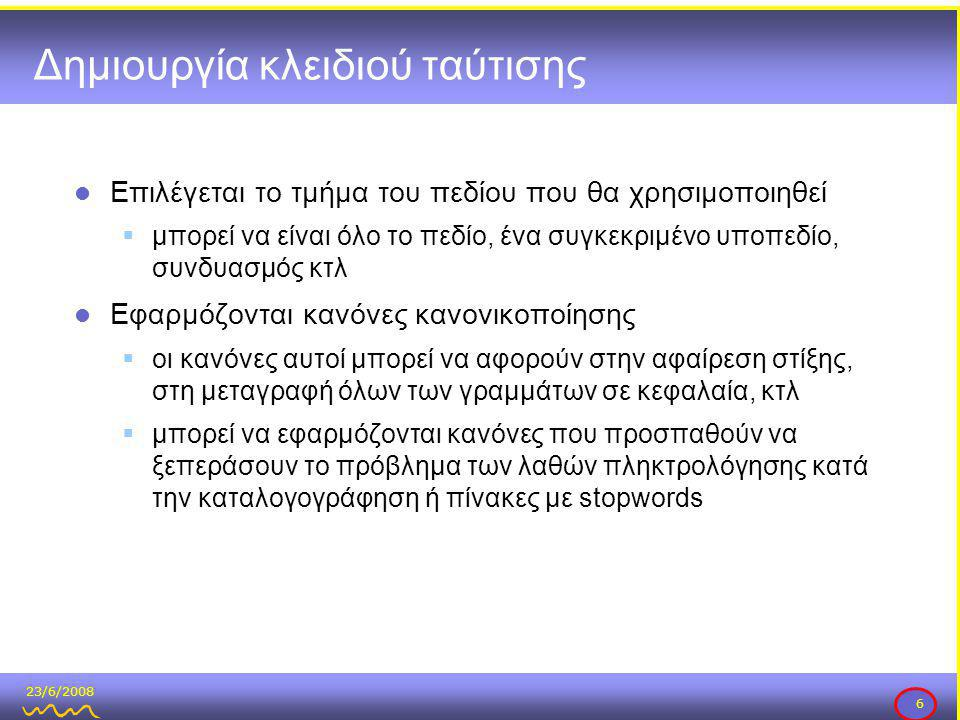23/6/2008 6 Δημιουργία κλειδιού ταύτισης  Επιλέγεται το τμήμα του πεδίου που θα χρησιμοποιηθεί  μπορεί να είναι όλο το πεδίο, ένα συγκεκριμένο υποπεδίο, συνδυασμός κτλ  Εφαρμόζονται κανόνες κανονικοποίησης  οι κανόνες αυτοί μπορεί να αφορούν στην αφαίρεση στίξης, στη μεταγραφή όλων των γραμμάτων σε κεφαλαία, κτλ  μπορεί να εφαρμόζονται κανόνες που προσπαθούν να ξεπεράσουν το πρόβλημα των λαθών πληκτρολόγησης κατά την καταλογογράφηση ή πίνακες με stopwords