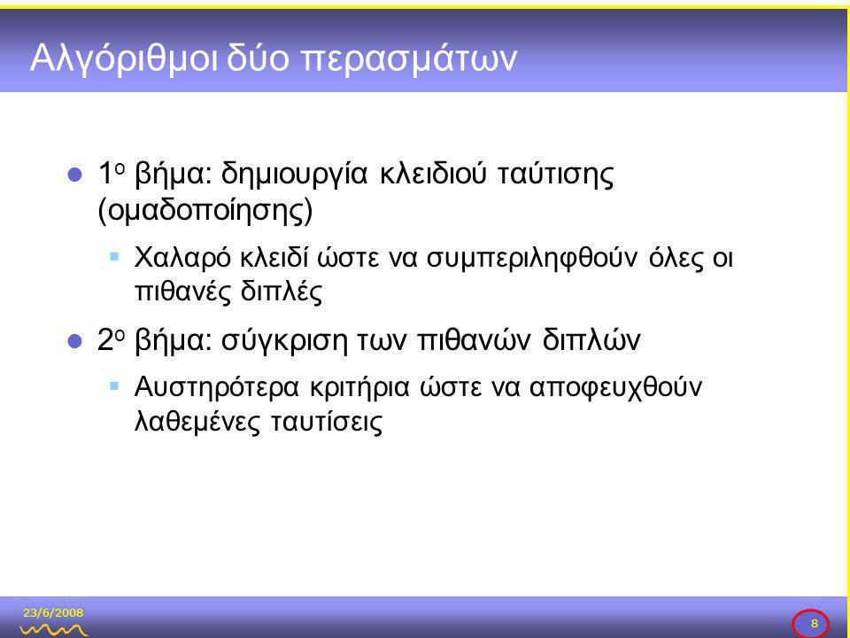 23/6/2008 8 Αλγόριθμοι δύο περασμάτων  1 ο βήμα: δημιουργία κλειδιού ταύτισης (ομαδοποίησης)  Χαλαρό κλειδί ώστε να συμπεριληφθούν όλες οι πιθανές διπλές  2 ο βήμα: σύγκριση των πιθανών διπλών  Αυστηρότερα κριτήρια ώστε να αποφευχθούν λαθεμένες ταυτίσεις