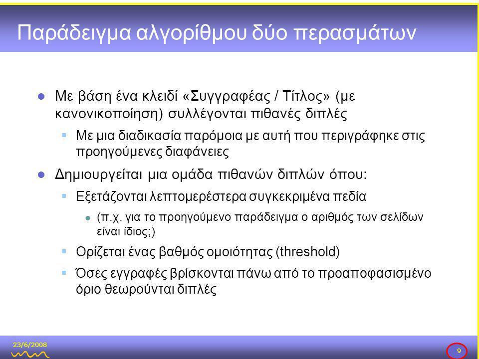 23/6/2008 9 Παράδειγμα αλγορίθμου δύο περασμάτων  Με βάση ένα κλειδί «Συγγραφέας / Τίτλος» (με κανονικοποίηση) συλλέγονται πιθανές διπλές  Με μια διαδικασία παρόμοια με αυτή που περιγράφηκε στις προηγούμενες διαφάνειες  Δημιουργείται μια ομάδα πιθανών διπλών όπου:  Εξετάζονται λεπτομερέστερα συγκεκριμένα πεδία  (π.χ.