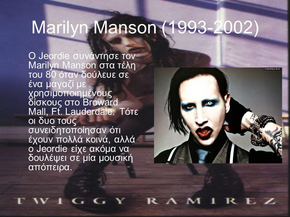 Marilyn Manson (1993-2002) O Jeordie συνάντησε τον Marilyn Manson στα τέλη του 80 όταν δούλευε σε ένα μαγαζί με χρησιμοποιημένους δίσκους στο Broward Mall, Ft.