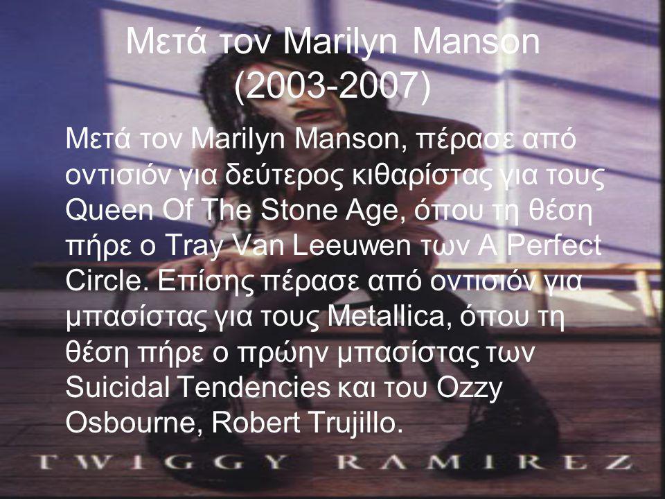 Μετά τον Marilyn Manson (2003-2007) Μετά τον Marilyn Manson, πέρασε από οντισιόν για δεύτερος κιθαρίστας για τους Queen Of The Stone Age, όπου τη θέση πήρε ο Tray Van Leeuwen των A Perfect Circle.