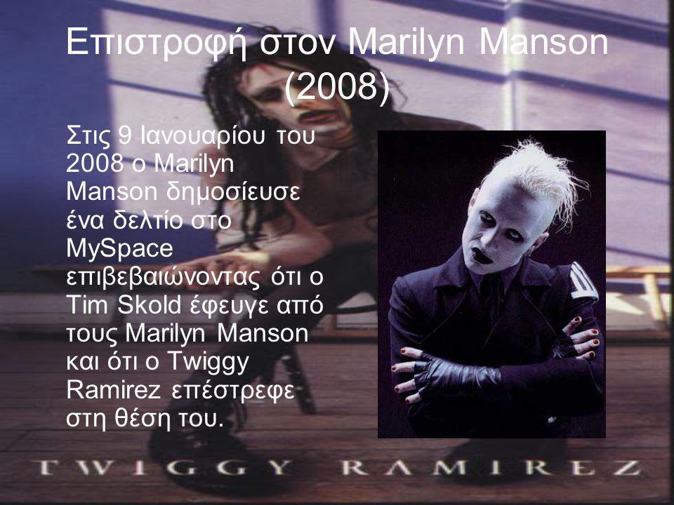Επιστροφή στον Marilyn Manson (2008) Στις 9 Ιανουαρίου του 2008 ο Marilyn Manson δημοσίευσε ένα δελτίο στο MySpace επιβεβαιώνοντας ότι ο Tim Skold έφευγε από τους Marilyn Manson και ότι ο Twiggy Ramirez επέστρεφε στη θέση του.