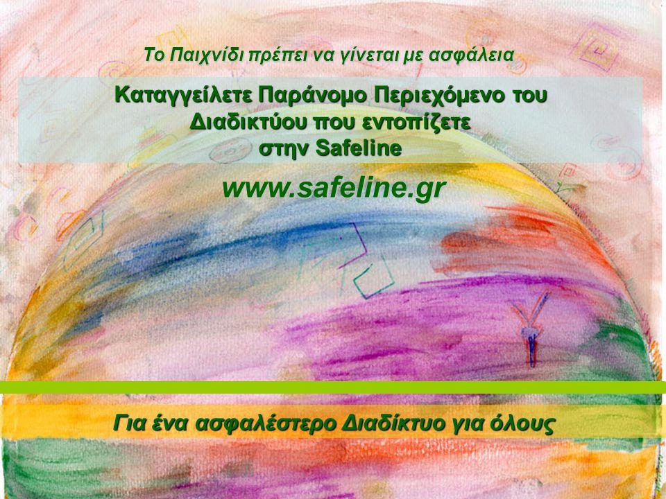 Kαταγγείλετε Παράνομο Περιεχόμενο του Διαδικτύου που εντοπίζετε στην Safeline Για ένα ασφαλέστερο Διαδίκτυο για όλους To Παιχνίδι πρέπει να γίνεται με ασφάλεια www.safeline.gr
