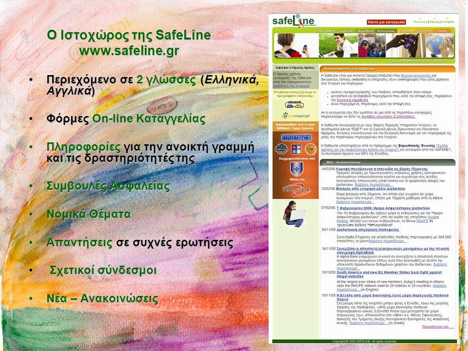 Ο Ιστοχώρος της SafeLine www.safeline.gr •Περιεχόμενο σε 2 γλώσσες (Ελληνικά, Αγγλικά) •Φόρμες On-line Καταγγελίας •Πληροφορίες για την ανοικτή γραμμή και τις δραστηριότητές της •Συμβουλές Ασφαλείας •Νομικά Θέματα •Απαντήσεις σε συχνές ερωτήσεις • Σχετικοί σύνδεσμοι •Νέα – Ανακοινώσεις