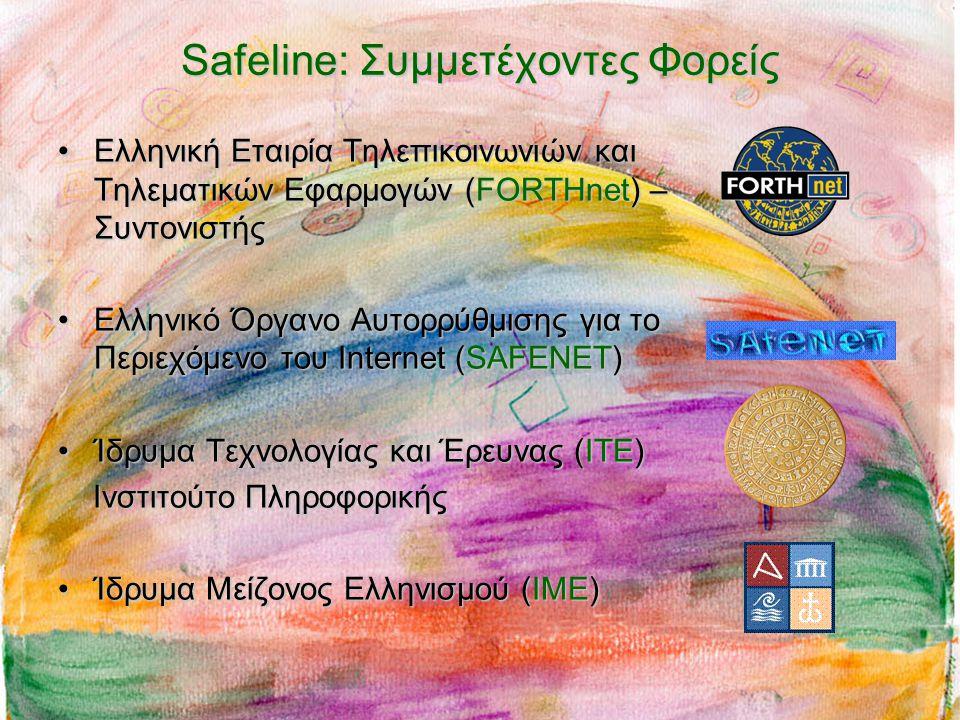 Safeline: Συμμετέχοντες Φορείς •Ελληνική Εταιρία Τηλεπικοινωνιών και Τηλεματικών Εφαρμογών (FORTHnet) – Συντονιστής •Ελληνικό Όργανο Αυτορρύθμισης για το Περιεχόμενο του Internet (SAFENET) •Ίδρυμα Τεχνολογίας και Έρευνας (ΙΤΕ) Iνστιτούτο Πληροφορικής Iνστιτούτο Πληροφορικής •Ίδρυμα Μείζονος Ελληνισμού (ΙΜΕ)