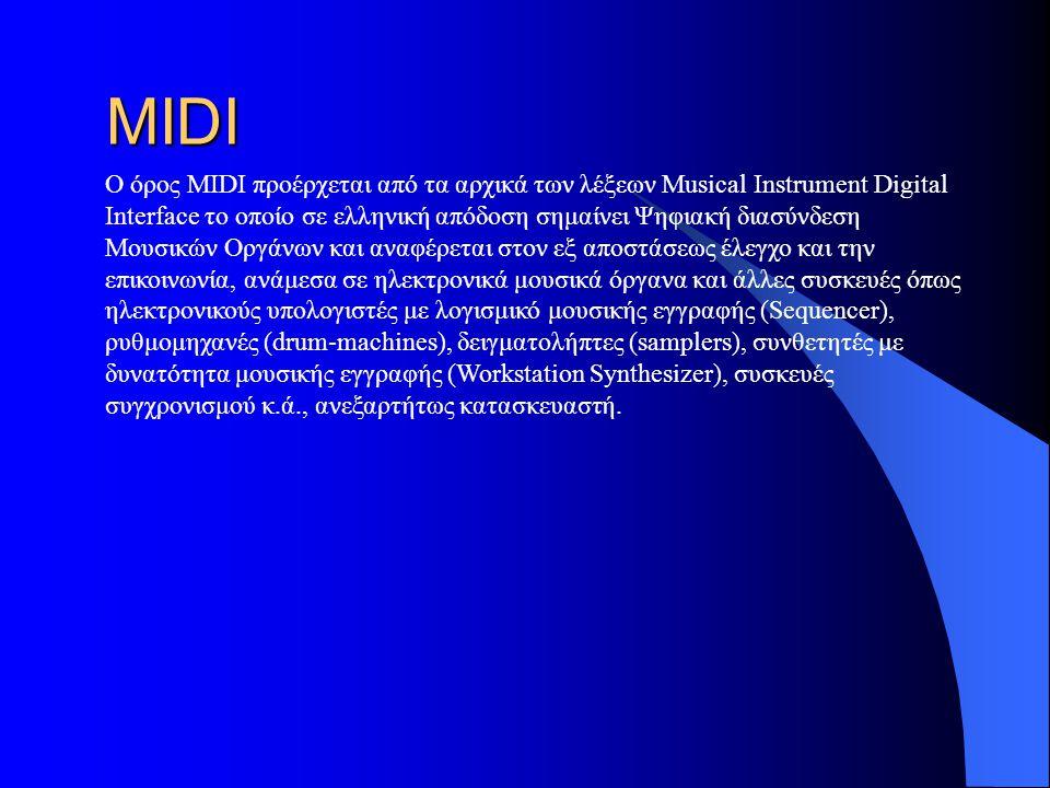 MIDI Ο όρος MIDI προέρχεται από τα αρχικά των λέξεων Musical Instrument Digital Interface το οποίο σε ελληνική απόδοση σημαίνει Ψηφιακή διασύνδεση Μουσικών Οργάνων και αναφέρεται στον εξ αποστάσεως έλεγχο και την επικοινωνία, ανάμεσα σε ηλεκτρονικά μουσικά όργανα και άλλες συσκευές όπως ηλεκτρονικούς υπολογιστές με λογισμικό μουσικής εγγραφής (Sequencer), ρυθμομηχανές (drum-machines), δειγματολήπτες (samplers), συνθετητές με δυνατότητα μουσικής εγγραφής (Workstation Synthesizer), συσκευές συγχρονισμού κ.ά., ανεξαρτήτως κατασκευαστή.