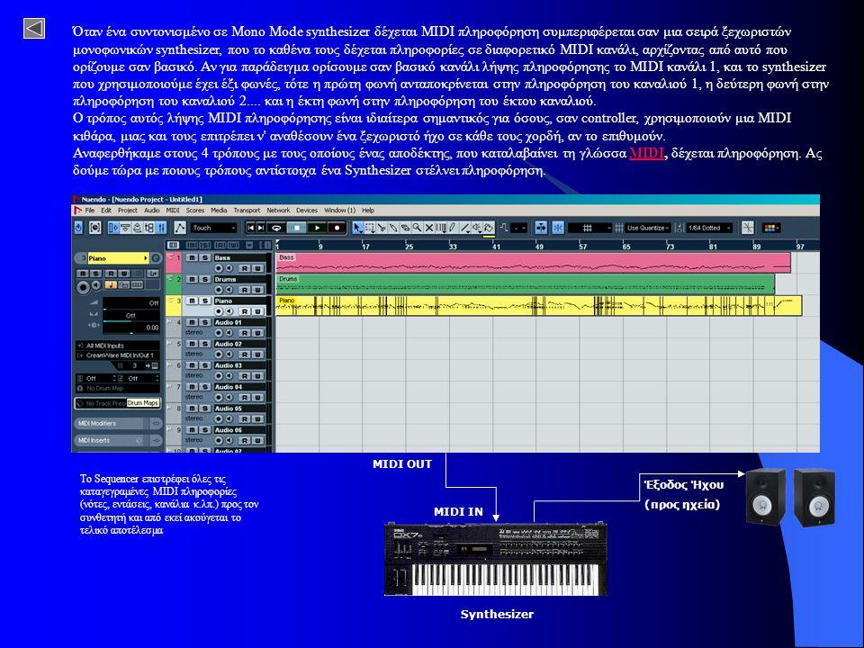 Το Sequencer επιστρέφει όλες τις καταγεγραμένες MIDI πληροφορίες (νότες, εντάσεις, κανάλια κ.λπ.) προς τον συνθετητή και από εκεί ακούγεται το τελικό αποτέλεσμα Όταν ένα συντονισμένο σε Mono Mode synthesizer δέχεται MIDI πληροφόρηση συμπεριφέρεται σαν μια σειρά ξεχωριστών μονοφωνικών synthesizer, που το καθένα τους δέχεται πληροφορίες σε διαφορετικό MIDI κανάλι, αρχίζοντας από αυτό που ορίζουμε σαν βασικό.
