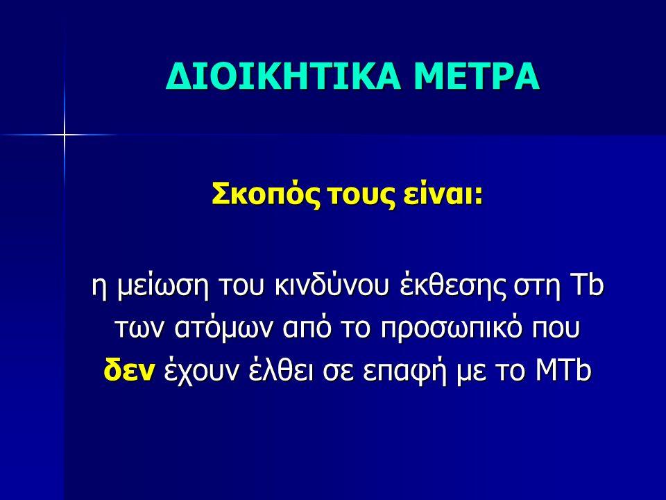 ΔΙΟΙΚΗΤΙΚΑ ΜΕΤΡΑ Σκοπός τους είναι: η μείωση του κινδύνου έκθεσης στη Tb των ατόμων από το προσωπικό που δεν έχουν έλθει σε επαφή με το MTb