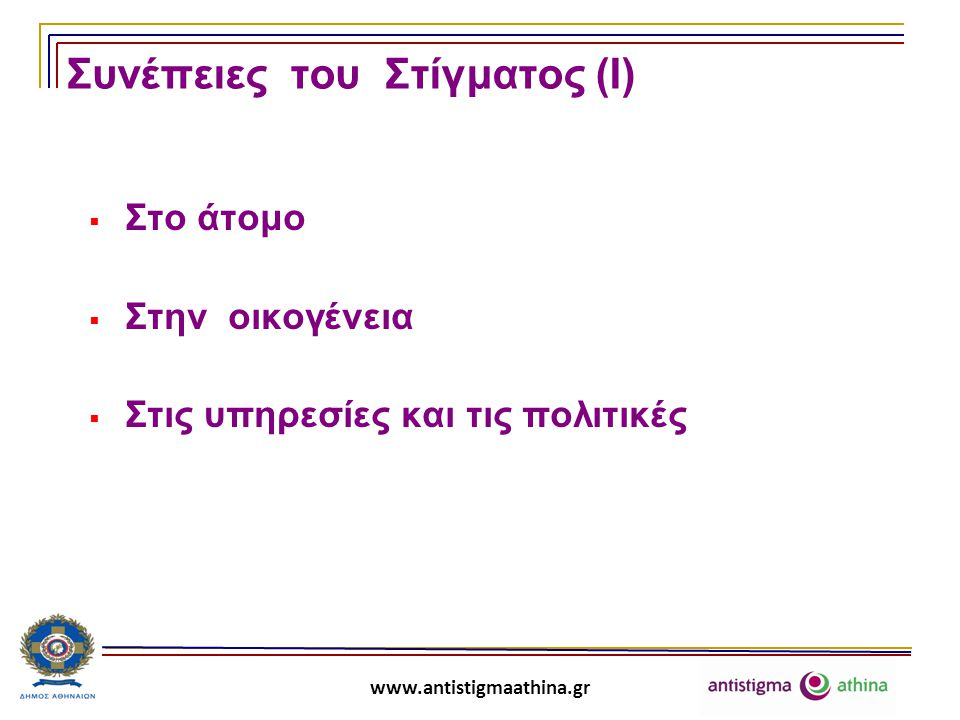 www.antistigmaathina.gr Συνέπειες του Στίγματος (ΙΙ) Στο άτομο  Ευκαιρίες απασχόλησης , ανεργία   Προβλήματα στη στέγαση  Ποιότητα ζωής, ικανοποίηση από τη ζωή   Αυτοστιγματισμός (αυτοεκτίμηση , αυτοπεποίθηση , κοινωνική απόσυρση  )  Συμπεριφορά ως προς το πρόβλημα / τη διαφορετικότητα (ντροπή, ενοχή, απόκρυψη, απροθυμία για αναζήτηση βοήθειας, διπλά και αντιφατικά μηνύματα) Φαύλος κύκλος