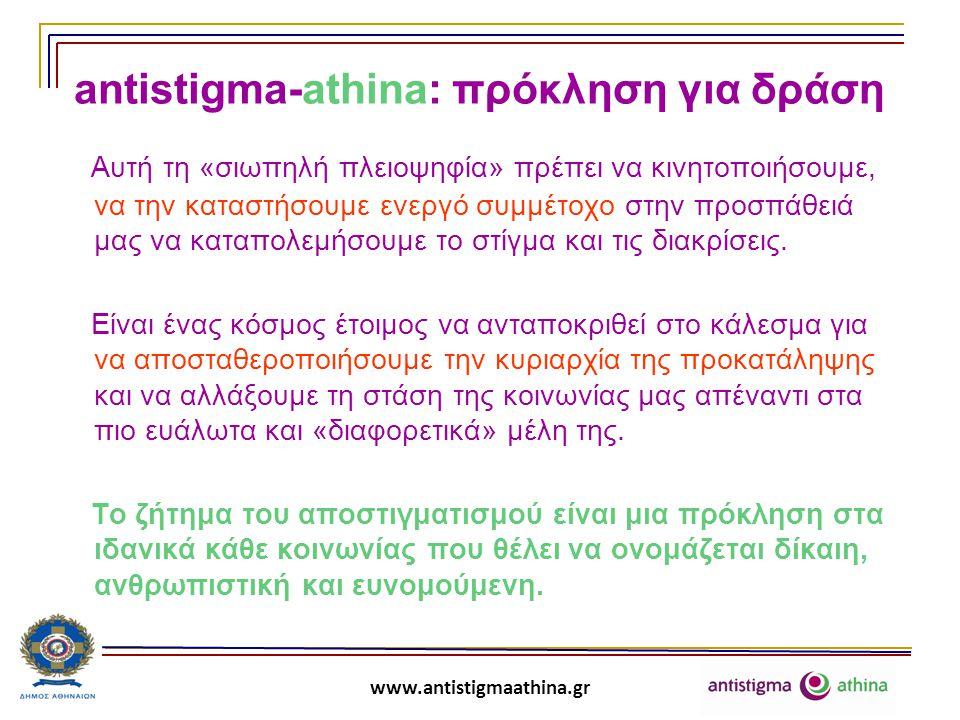 www.antistigmaathina.gr Ας μην ξεχνάμε: «Το στίγμα είναι μια κοινωνική κατασκευή, είναι η αντανάκλαση του πολιτισμού μιας κοινωνίας και όχι μια ιδιότητα των ατόμων».