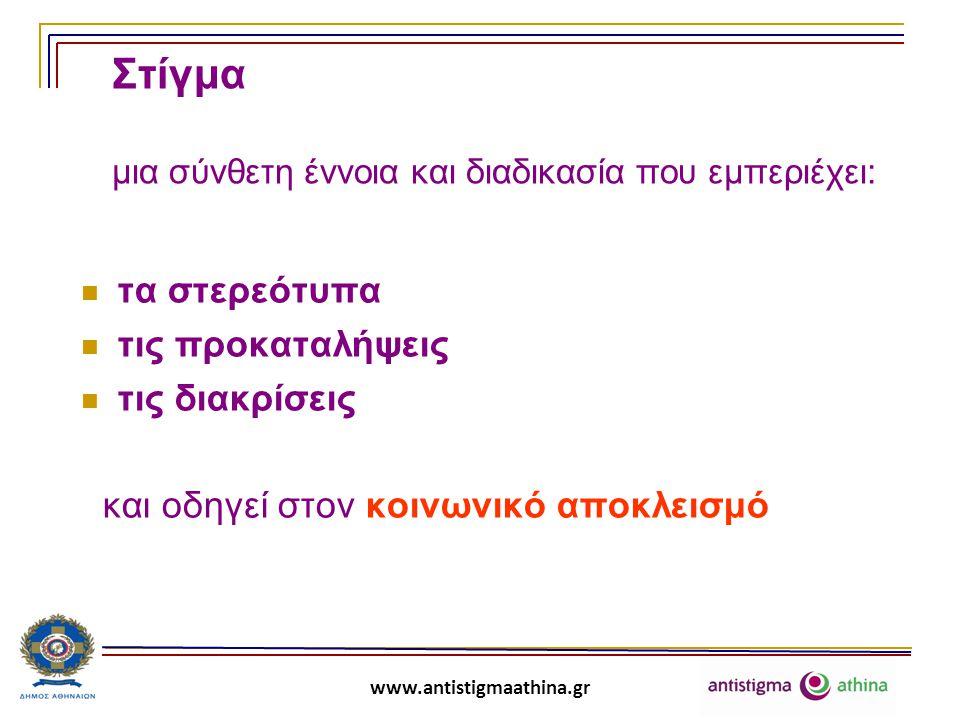 www.antistigmaathina.gr Στερεότυπα Τα στερεότυπα είναι κοινωνικά διαμορφωμένες, απλουστευτικές πεποιθήσεις, που συχνά εμπεριέχουν παρερμηνείες και διαστρεβλώσεις, γίνονται αποδεκτές συλλογικά και οδηγούν σε άκριτες γενικεύσεις για άτομα και ομάδες.